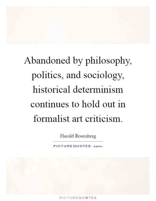 Abandoned by philosophy, politics, and sociology, historical determinism continues to hold out in formalist art criticism Picture Quote #1
