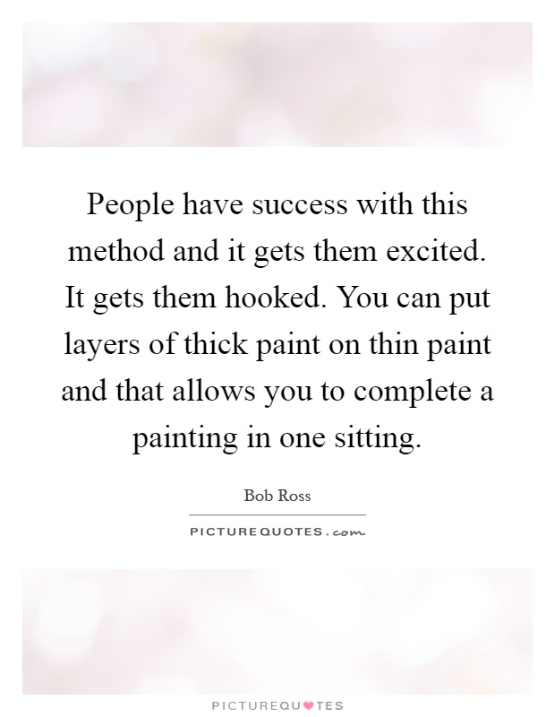 People have success with this method and it gets them excited. It gets them hooked. You can put layers of thick paint on thin paint and that allows you to complete a painting in one sitting Picture Quote #1