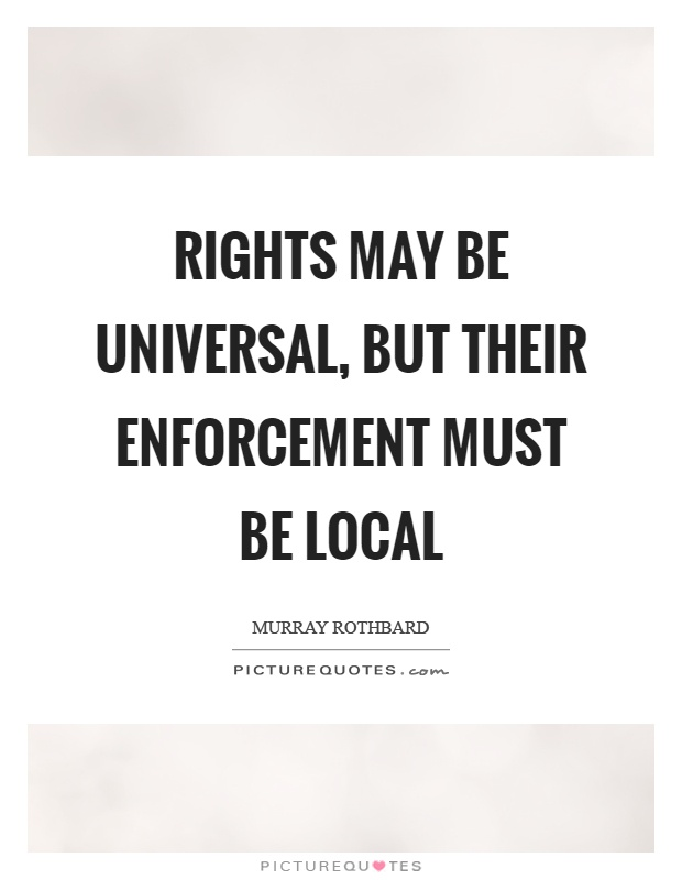 Rights may be universal, but their enforcement must be local Picture Quote #1