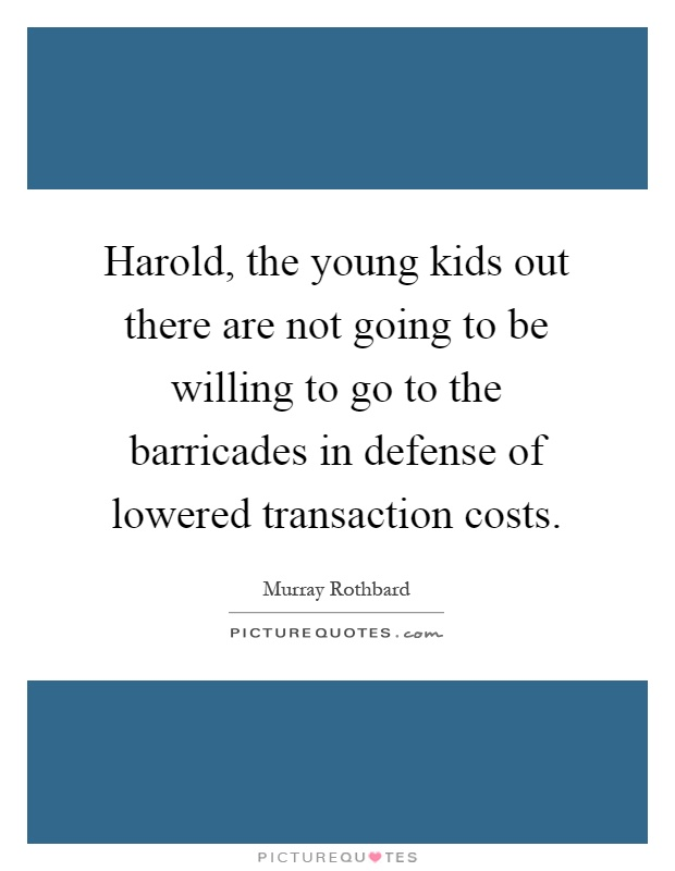 Harold, the young kids out there are not going to be willing to go to the barricades in defense of lowered transaction costs Picture Quote #1