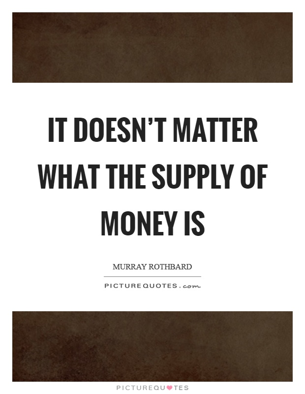 It doesn't matter what the supply of money is Picture Quote #1