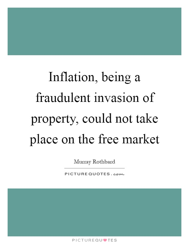 Inflation, being a fraudulent invasion of property, could not take place on the free market Picture Quote #1