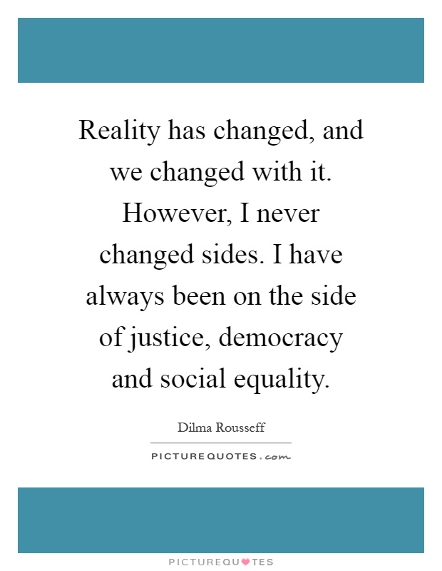 Reality has changed, and we changed with it. However, I never changed sides. I have always been on the side of justice, democracy and social equality Picture Quote #1