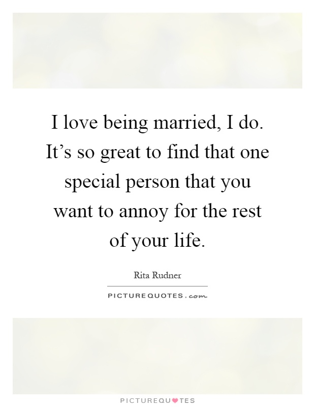 I love being married, I do. It's so great to find that one special person that you want to annoy for the rest of your life Picture Quote #1