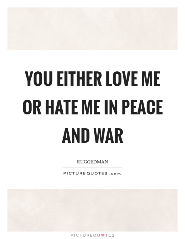 You either love me or hate me in peace and war Picture Quote #1