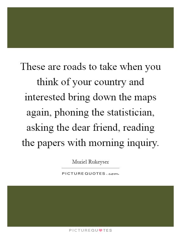These are roads to take when you think of your country and interested bring down the maps again, phoning the statistician, asking the dear friend, reading the papers with morning inquiry Picture Quote #1