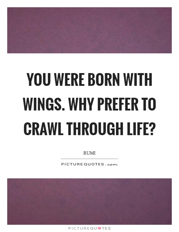 You were born with wings. Why prefer to crawl through life? Picture Quote #1