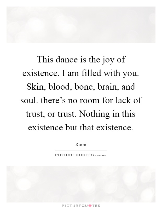 This dance is the joy of existence. I am filled with you. Skin, blood, bone, brain, and soul. there's no room for lack of trust, or trust. Nothing in this existence but that existence Picture Quote #1