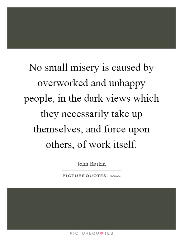 No small misery is caused by overworked and unhappy people, in the dark views which they necessarily take up themselves, and force upon others, of work itself Picture Quote #1