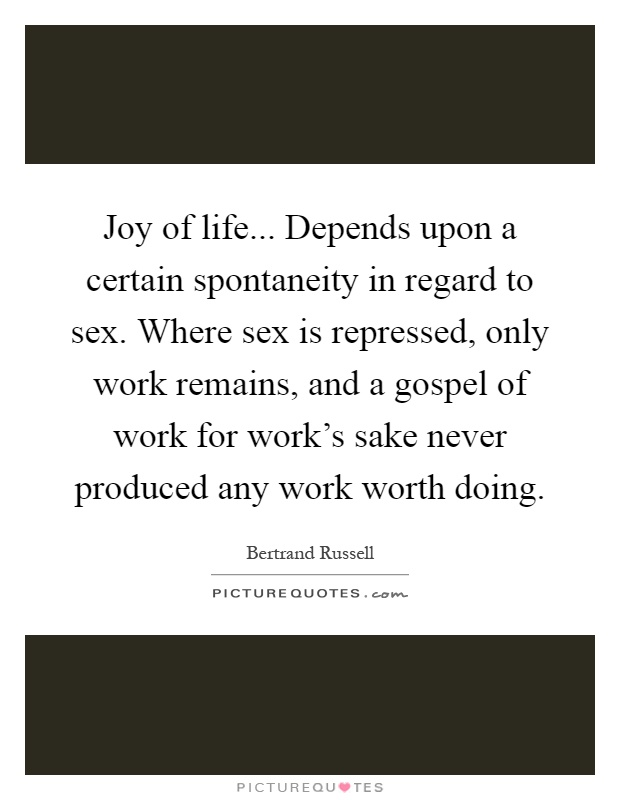 Joy of life... Depends upon a certain spontaneity in regard to sex. Where sex is repressed, only work remains, and a gospel of work for work's sake never produced any work worth doing Picture Quote #1