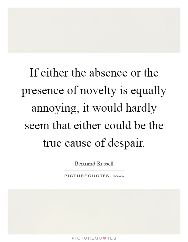 If either the absence or the presence of novelty is equally annoying, it would hardly seem that either could be the true cause of despair Picture Quote #1