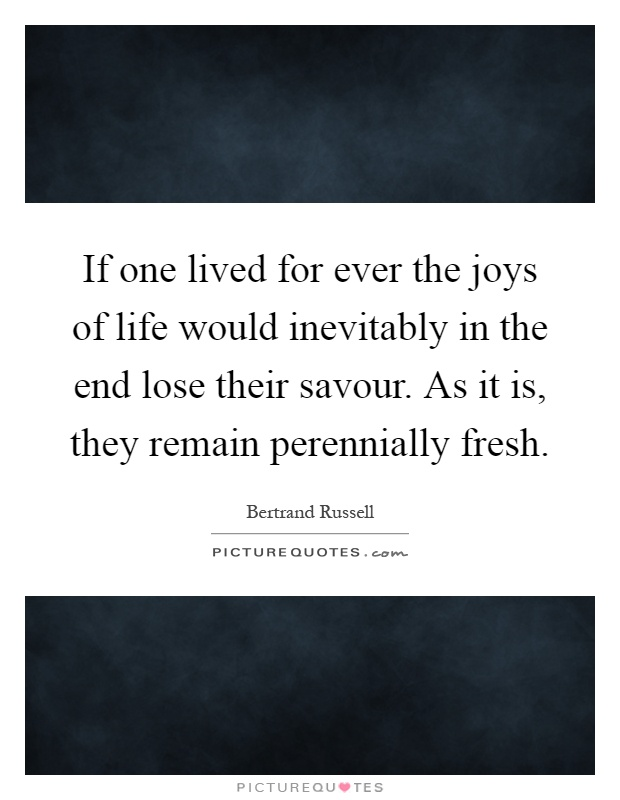 If one lived for ever the joys of life would inevitably in the end lose their savour. As it is, they remain perennially fresh Picture Quote #1