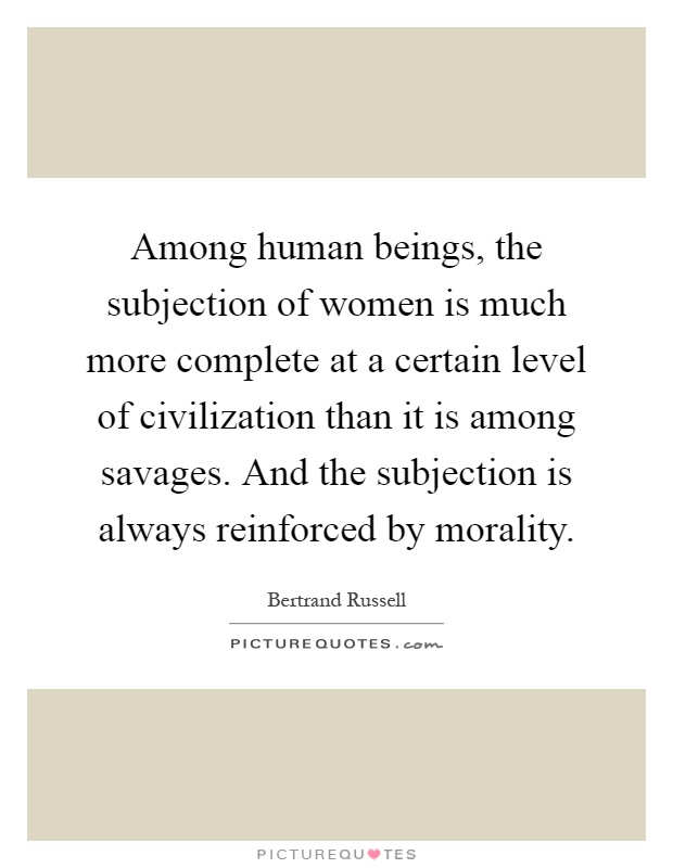 Among human beings, the subjection of women is much more complete at a certain level of civilization than it is among savages. And the subjection is always reinforced by morality Picture Quote #1