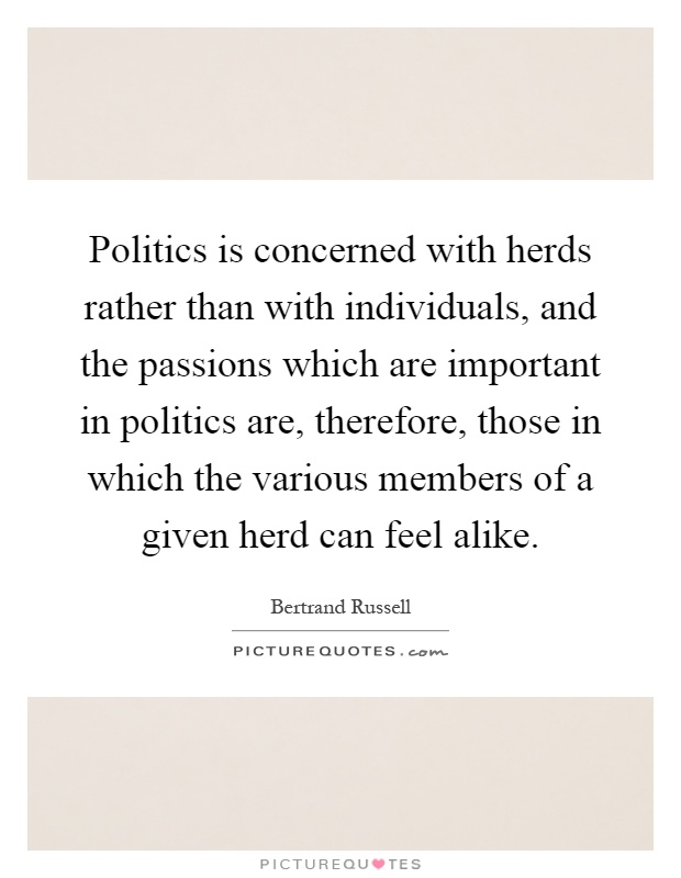 Politics is concerned with herds rather than with individuals, and the passions which are important in politics are, therefore, those in which the various members of a given herd can feel alike Picture Quote #1