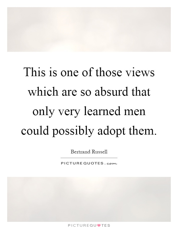 This is one of those views which are so absurd that only very learned men could possibly adopt them Picture Quote #1