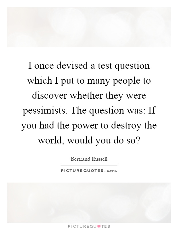 I once devised a test question which I put to many people to discover whether they were pessimists. The question was: If you had the power to destroy the world, would you do so? Picture Quote #1