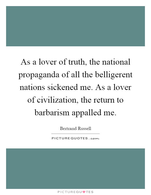 As a lover of truth, the national propaganda of all the belligerent nations sickened me. As a lover of civilization, the return to barbarism appalled me Picture Quote #1