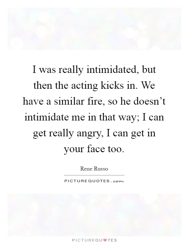 I was really intimidated, but then the acting kicks in. We have a similar fire, so he doesn't intimidate me in that way; I can get really angry, I can get in your face too Picture Quote #1