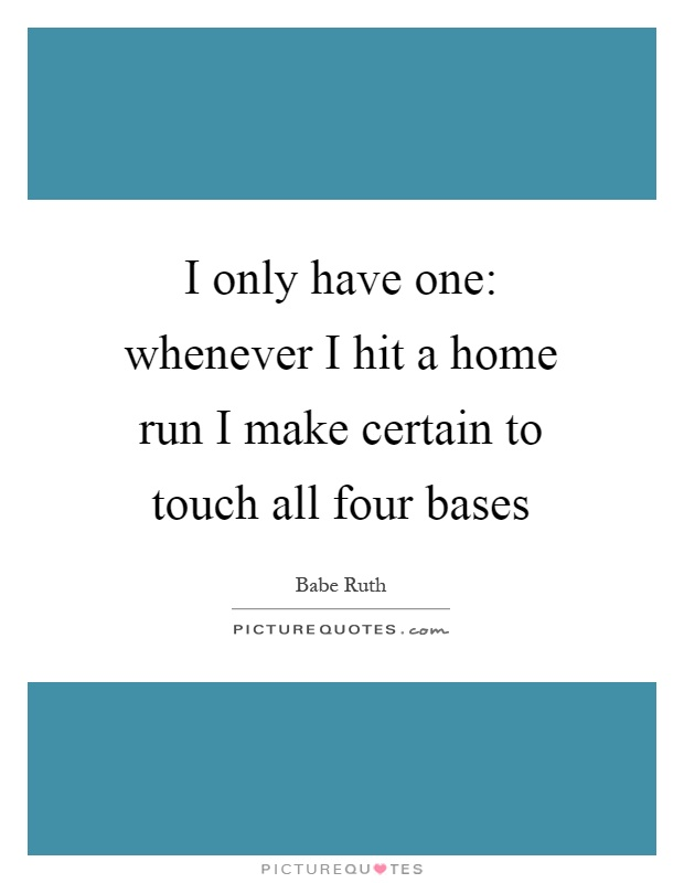 I only have one: whenever I hit a home run I make certain to touch all four bases Picture Quote #1
