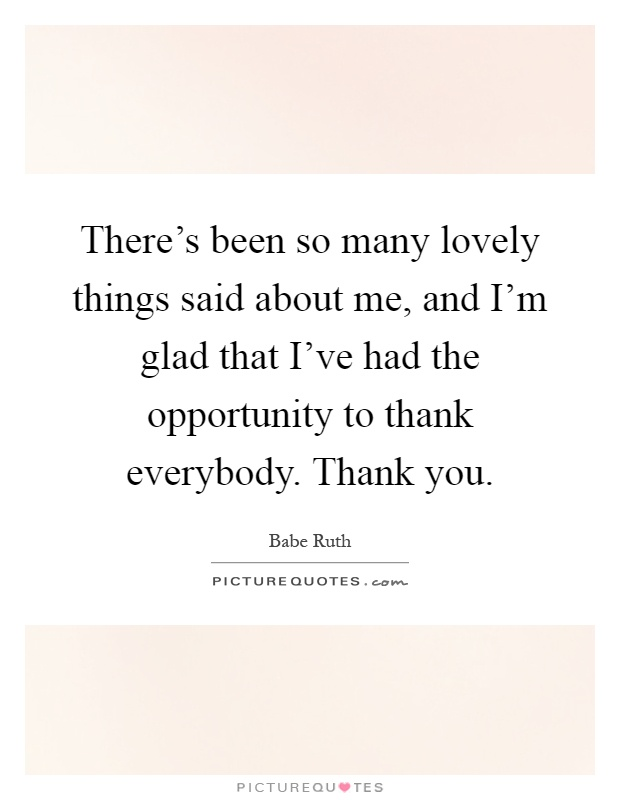 There's been so many lovely things said about me, and I'm glad that I've had the opportunity to thank everybody. Thank you Picture Quote #1