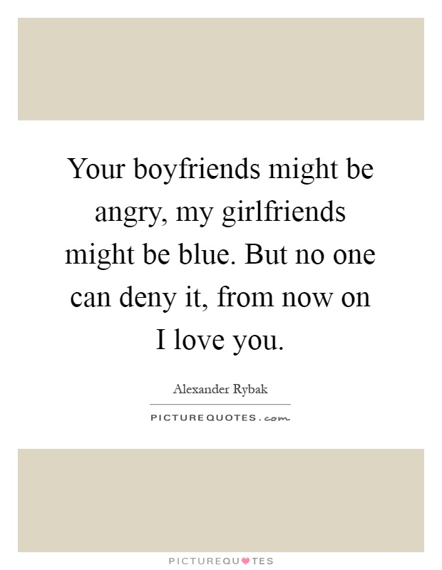 Your boyfriends might be angry, my girlfriends might be blue. But no one can deny it, from now on I love you Picture Quote #1