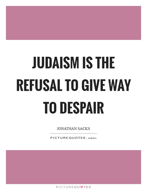 Judaism is the refusal to give way to despair Picture Quote #1