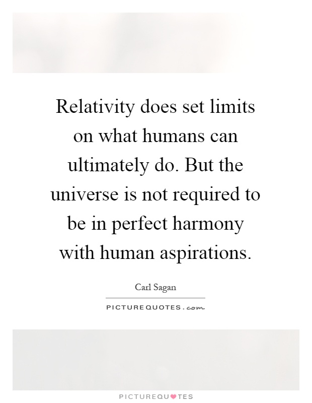 Relativity does set limits on what humans can ultimately do. But the universe is not required to be in perfect harmony with human aspirations Picture Quote #1