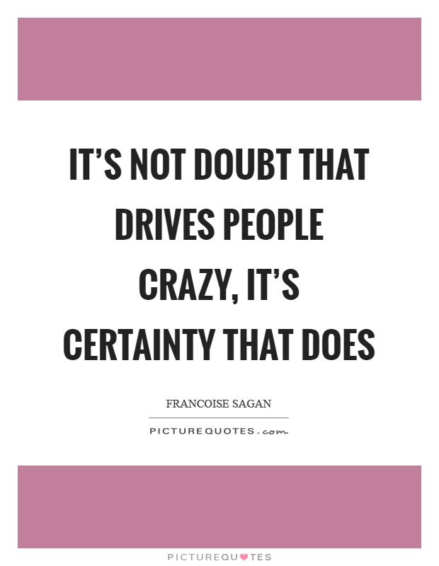 It's not doubt that drives people crazy, it's certainty that does Picture Quote #1