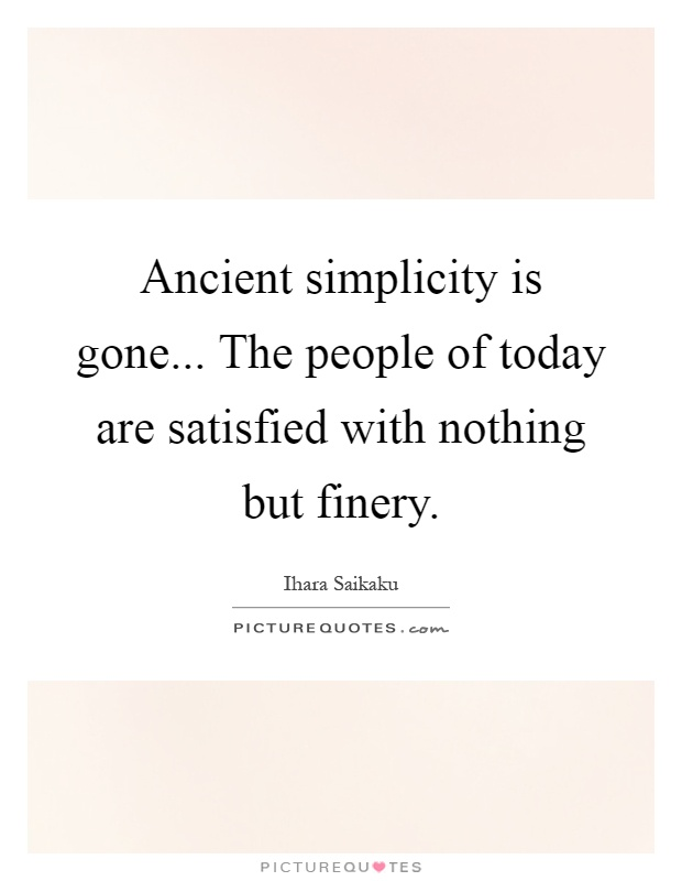Ancient simplicity is gone... The people of today are satisfied with nothing but finery Picture Quote #1