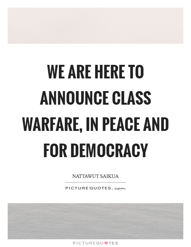 We are here to announce class warfare, in peace and for democracy Picture Quote #1
