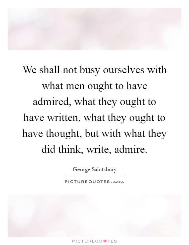 We shall not busy ourselves with what men ought to have admired, what they ought to have written, what they ought to have thought, but with what they did think, write, admire Picture Quote #1