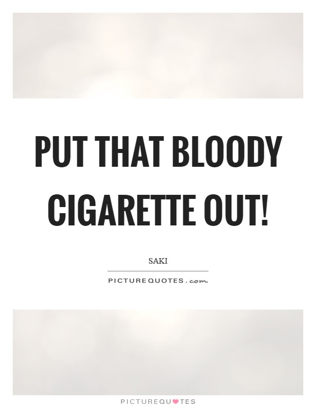 Put that bloody cigarette out! Picture Quote #1