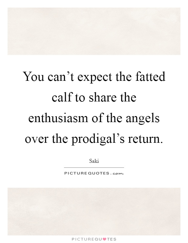 You can't expect the fatted calf to share the enthusiasm of the angels over the prodigal's return Picture Quote #1
