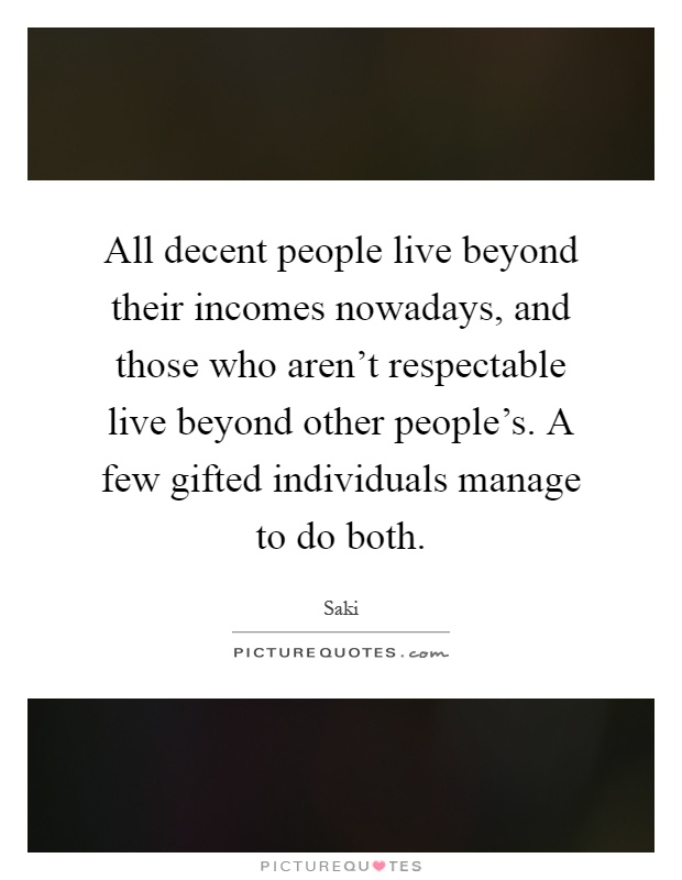 All decent people live beyond their incomes nowadays, and those who aren't respectable live beyond other people's. A few gifted individuals manage to do both Picture Quote #1
