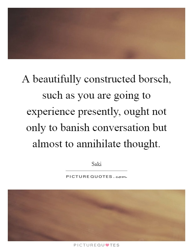 A beautifully constructed borsch, such as you are going to experience presently, ought not only to banish conversation but almost to annihilate thought Picture Quote #1