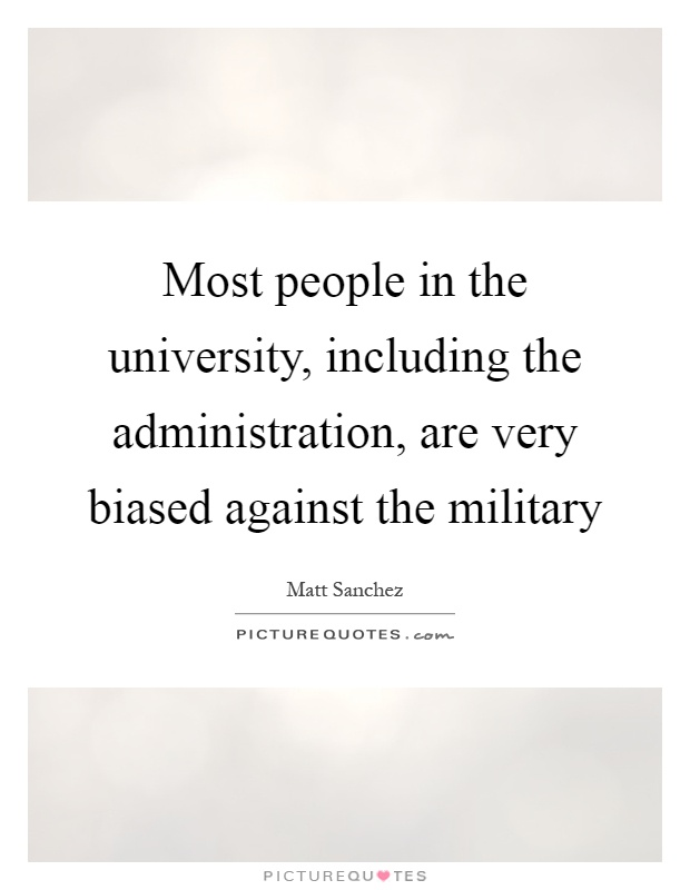 Most people in the university, including the administration, are very biased against the military Picture Quote #1