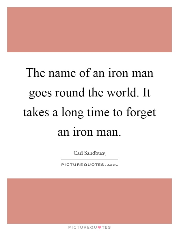 The name of an iron man goes round the world. It takes a long time to forget an iron man Picture Quote #1