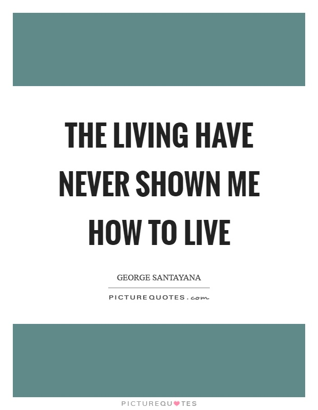 The living have never shown me how to live Picture Quote #1