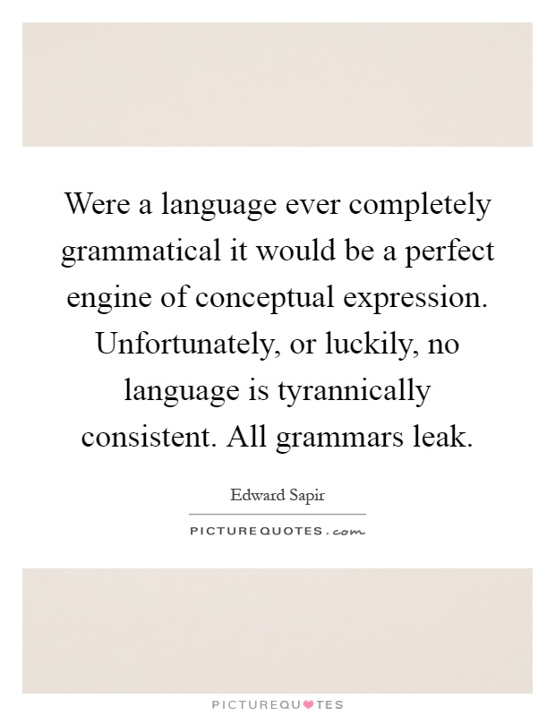 Were a language ever completely grammatical it would be a perfect engine of conceptual expression. Unfortunately, or luckily, no language is tyrannically consistent. All grammars leak Picture Quote #1