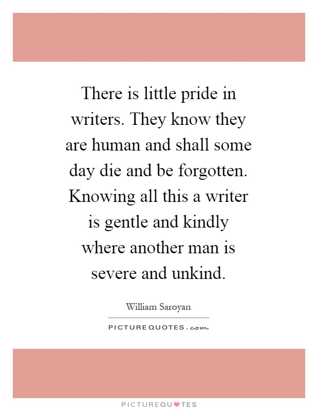 There is little pride in writers. They know they are human and shall some day die and be forgotten. Knowing all this a writer is gentle and kindly where another man is severe and unkind Picture Quote #1