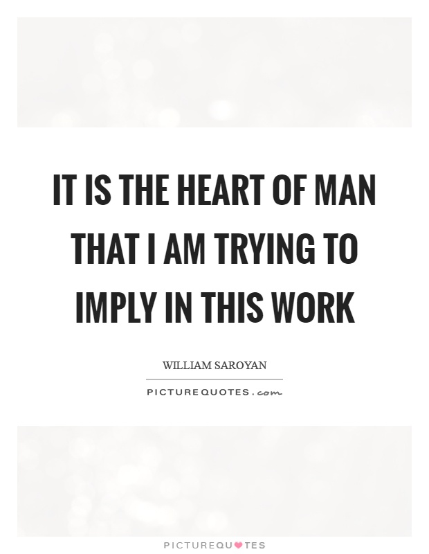 It is the heart of man that I am trying to imply in this work Picture Quote #1