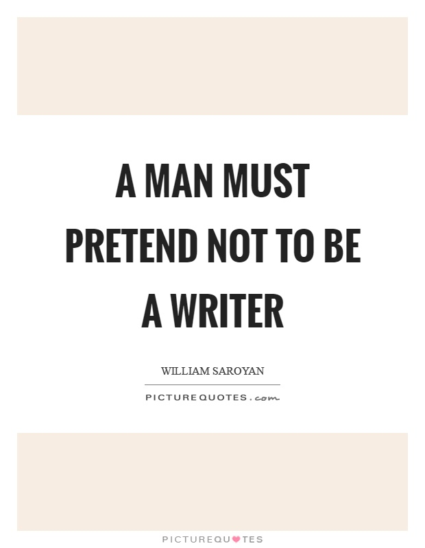 A man must pretend not to be a writer Picture Quote #1