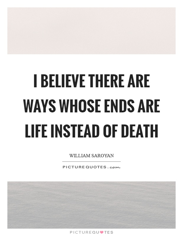 I believe there are ways whose ends are life instead of death Picture Quote #1