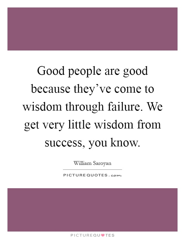 good people are good because they ve come to wisdom through failure Good people are good because they ve come to wisdom through failure william saroyan custom paper writing service.