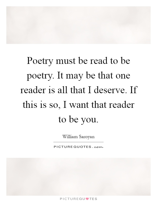 Poetry must be read to be poetry. It may be that one reader is all that I deserve. If this is so, I want that reader to be you Picture Quote #1