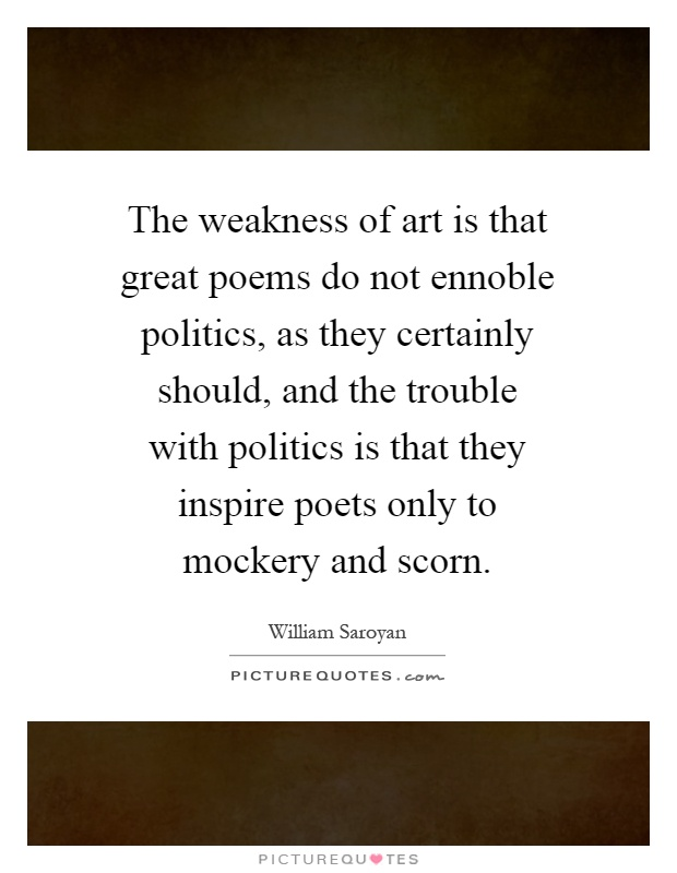 The weakness of art is that great poems do not ennoble politics, as they certainly should, and the trouble with politics is that they inspire poets only to mockery and scorn Picture Quote #1