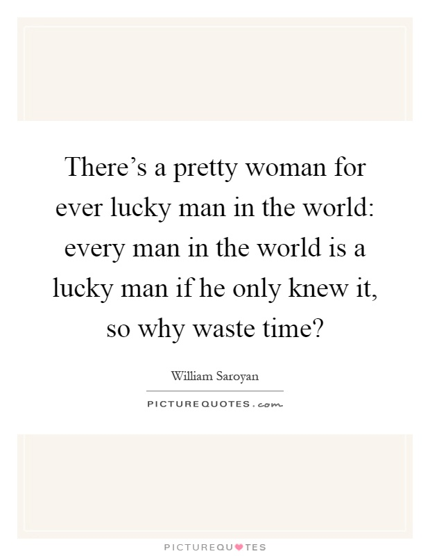 There's a pretty woman for ever lucky man in the world: every man in the world is a lucky man if he only knew it, so why waste time? Picture Quote #1