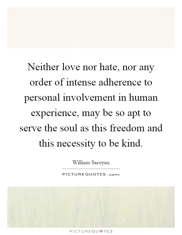 Neither love nor hate, nor any order of intense adherence to personal involvement in human experience, may be so apt to serve the soul as this freedom and this necessity to be kind Picture Quote #1