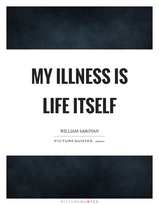 My illness is life itself Picture Quote #1