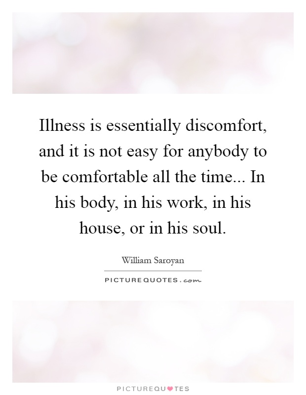 Illness is essentially discomfort, and it is not easy for anybody to be comfortable all the time... In his body, in his work, in his house, or in his soul Picture Quote #1